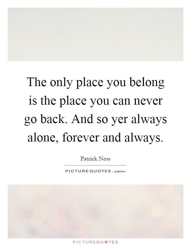 The only place you belong is the place you can never go back. And so yer always alone, forever and always Picture Quote #1