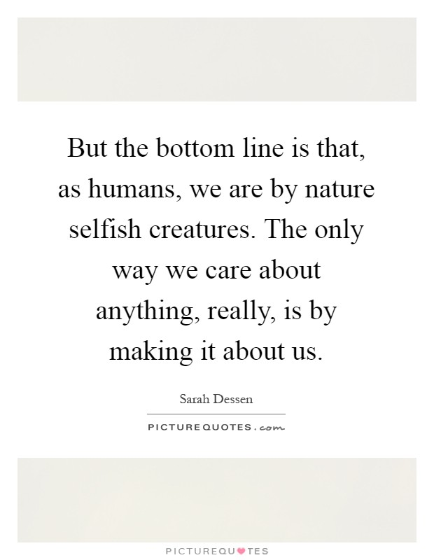 But the bottom line is that, as humans, we are by nature selfish creatures. The only way we care about anything, really, is by making it about us Picture Quote #1
