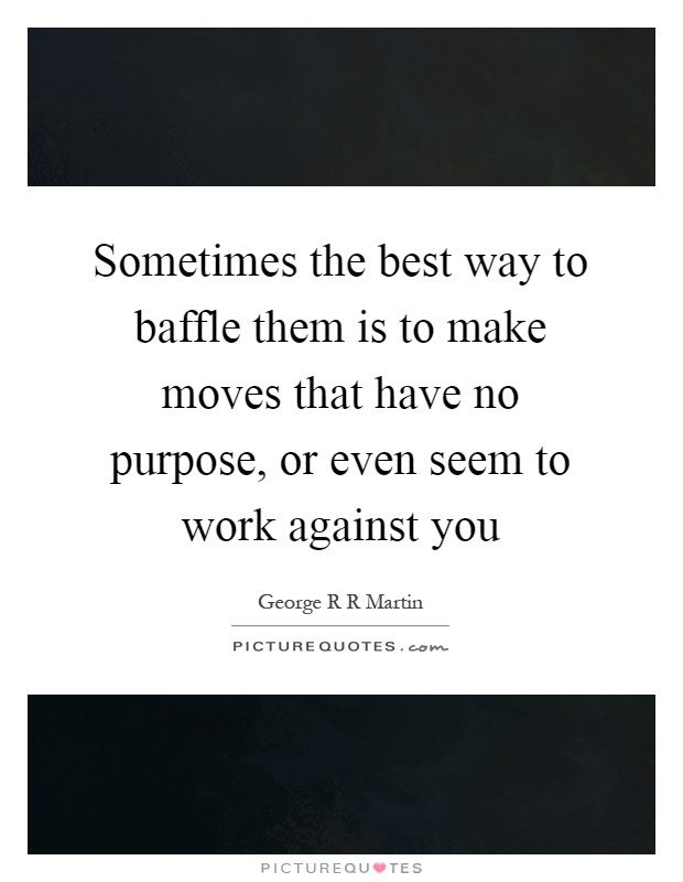 Sometimes the best way to baffle them is to make moves that have no purpose, or even seem to work against you Picture Quote #1