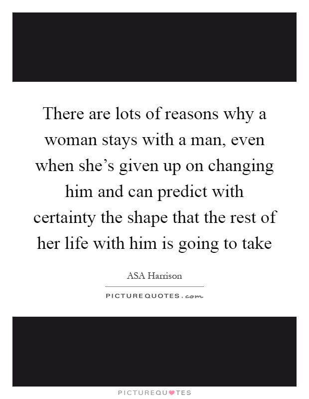 There are lots of reasons why a woman stays with a man, even when she's given up on changing him and can predict with certainty the shape that the rest of her life with him is going to take Picture Quote #1