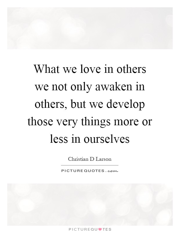 What we love in others we not only awaken in others, but we develop those very things more or less in ourselves Picture Quote #1