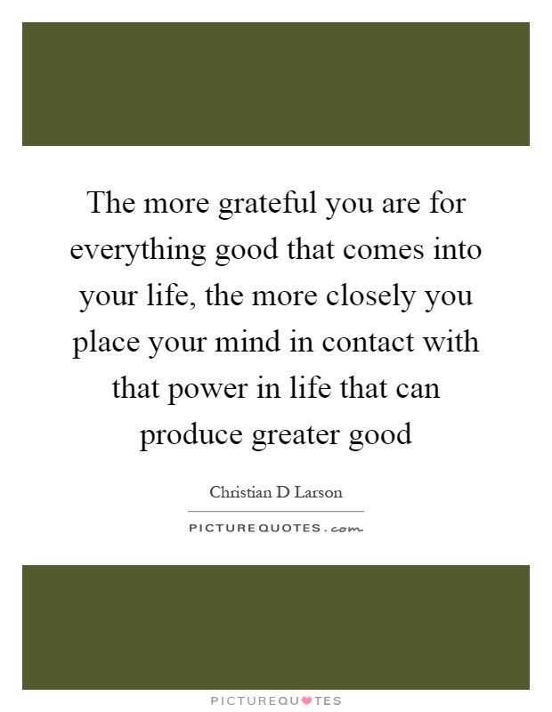 The more grateful you are for everything good that comes into your life, the more closely you place your mind in contact with that power in life that can produce greater good Picture Quote #1