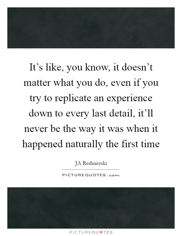 It's like, you know, it doesn't matter what you do, even if you try to replicate an experience down to every last detail, it'll never be the way it was when it happened naturally the first time Picture Quote #1