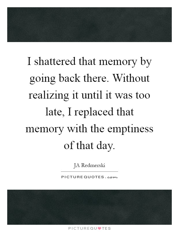 I shattered that memory by going back there. Without realizing it until it was too late, I replaced that memory with the emptiness of that day Picture Quote #1