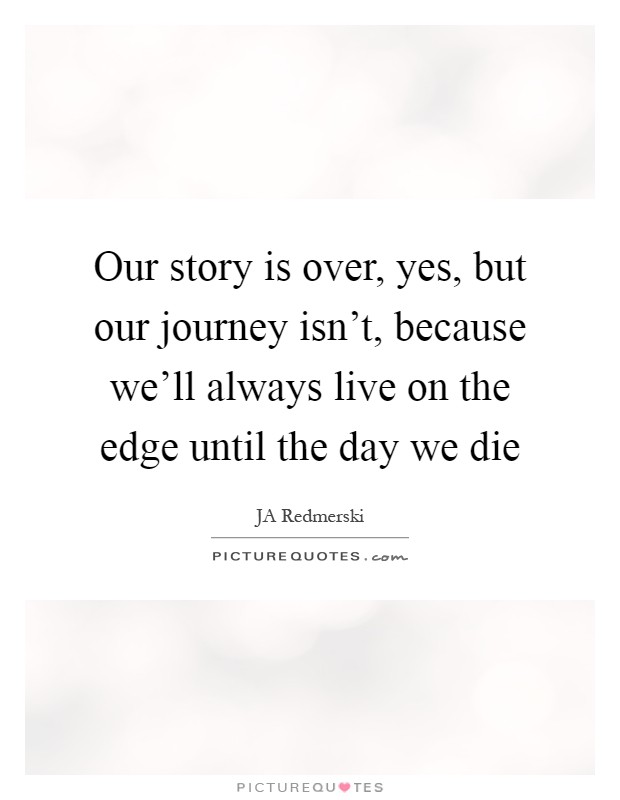 Our Journey Quotes: Our Story Is Over, Yes, But Our Journey Isn't, Because We