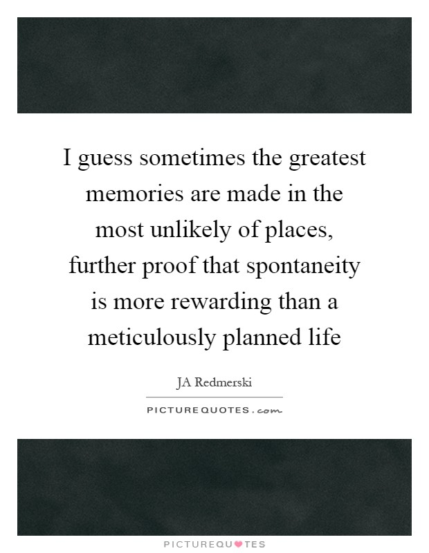 I guess sometimes the greatest memories are made in the most unlikely of places, further proof that spontaneity is more rewarding than a meticulously planned life Picture Quote #1