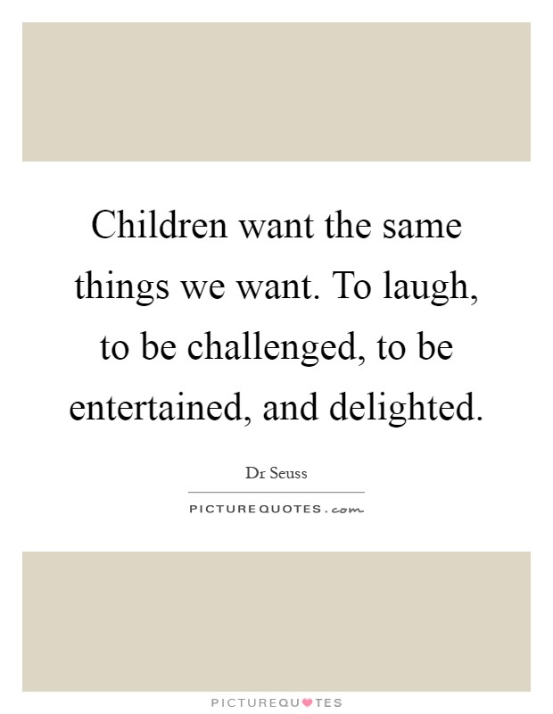 Children want the same things we want. To laugh, to be challenged, to be entertained, and delighted Picture Quote #1