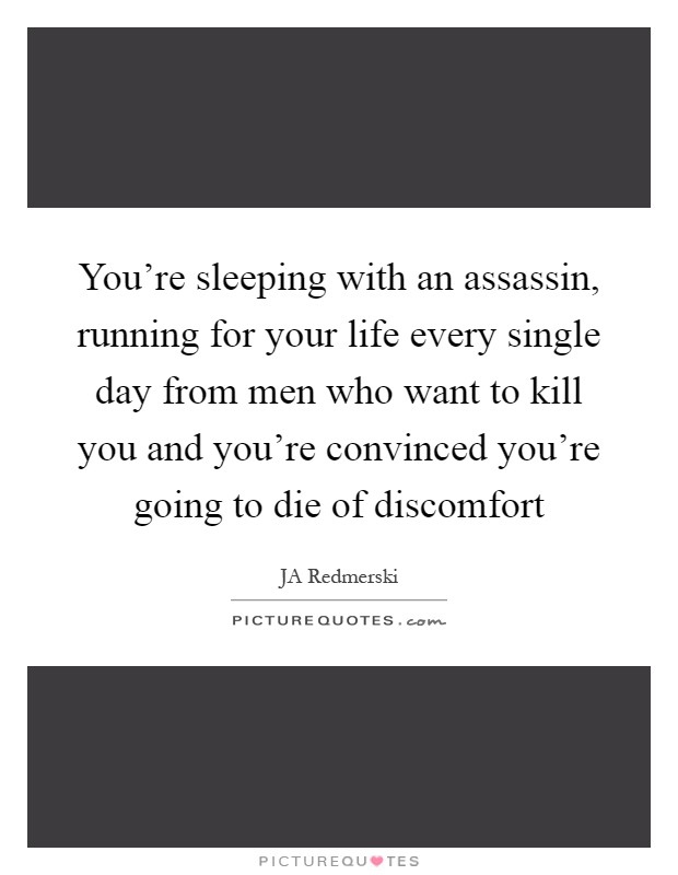 You're sleeping with an assassin, running for your life every single day from men who want to kill you and you're convinced you're going to die of discomfort Picture Quote #1