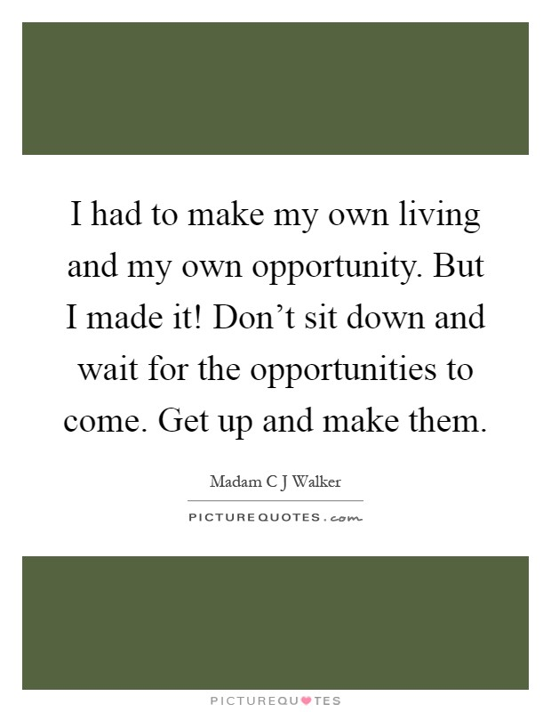 I had to make my own living and my own opportunity. But I made it! Don't sit down and wait for the opportunities to come. Get up and make them Picture Quote #1