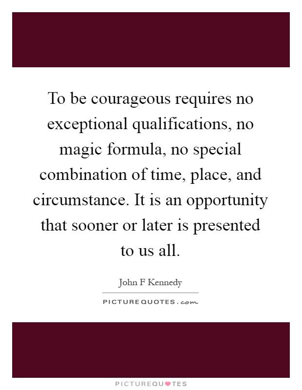 To be courageous requires no exceptional qualifications, no magic formula, no special combination of time, place, and circumstance. It is an opportunity that sooner or later is presented to us all Picture Quote #1