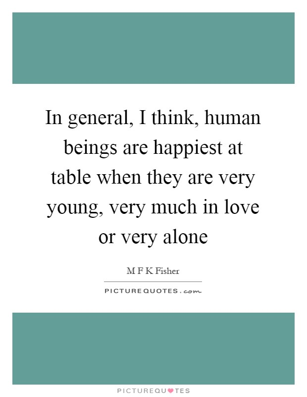 In general, I think, human beings are happiest at table when they are very young, very much in love or very alone Picture Quote #1