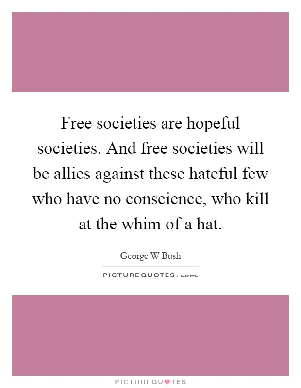 Free societies are hopeful societies. And free societies will be allies against these hateful few who have no conscience, who kill at the whim of a hat Picture Quote #1