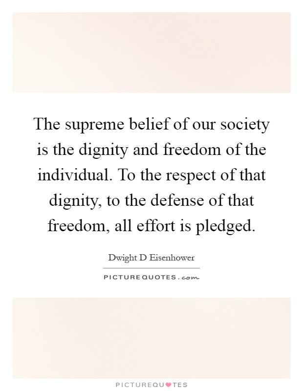 The supreme belief of our society is the dignity and freedom of the individual. To the respect of that dignity, to the defense of that freedom, all effort is pledged Picture Quote #1
