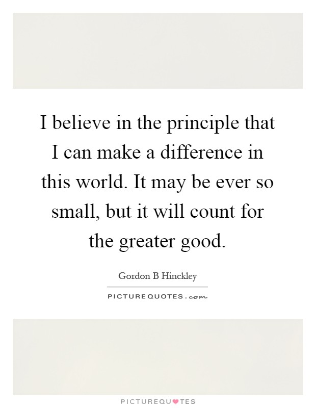 I believe in the principle that I can make a difference in this world. It may be ever so small, but it will count for the greater good Picture Quote #1