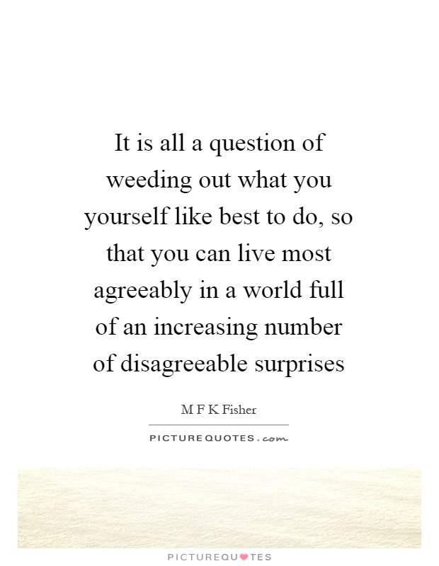 It is all a question of weeding out what you yourself like best to do, so that you can live most agreeably in a world full of an increasing number of disagreeable surprises Picture Quote #1