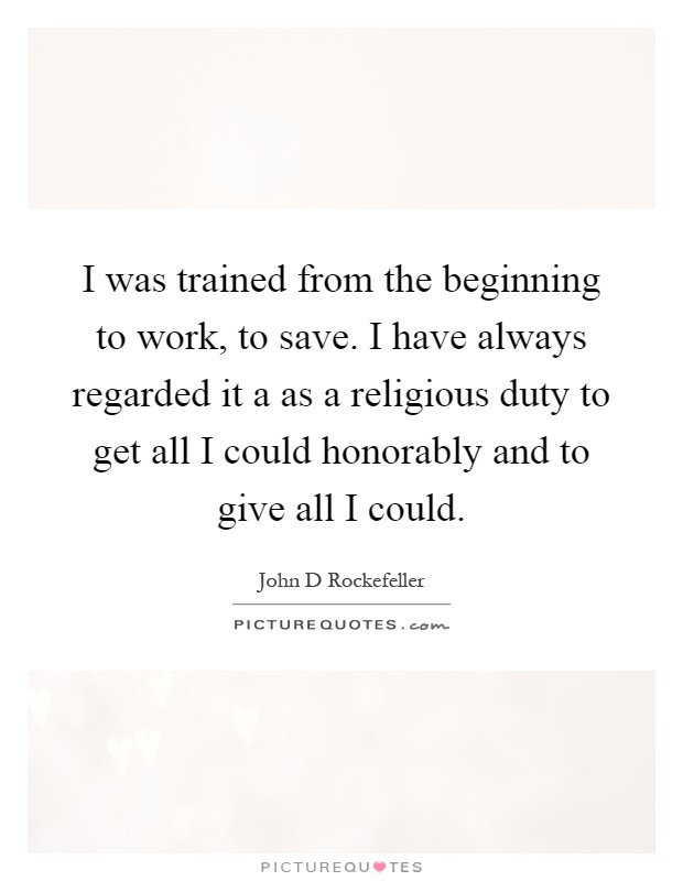 I was trained from the beginning to work, to save. I have always regarded it a as a religious duty to get all I could honorably and to give all I could Picture Quote #1