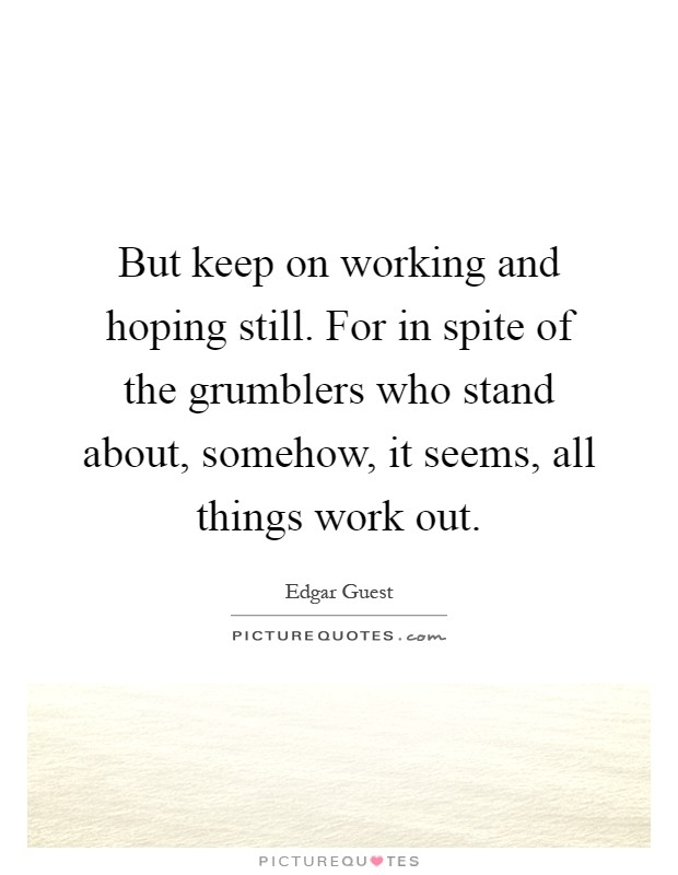 But keep on working and hoping still. For in spite of the grumblers who stand about, somehow, it seems, all things work out Picture Quote #1