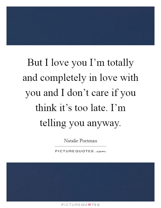 but i love you i m totally and completely in love with you