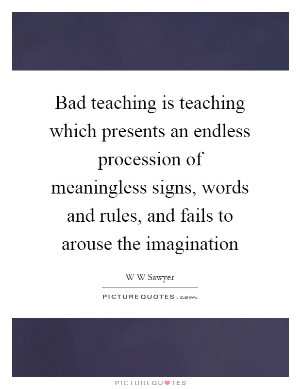 Bad teaching is teaching which presents an endless procession of meaningless signs, words and rules, and fails to arouse the imagination Picture Quote #1