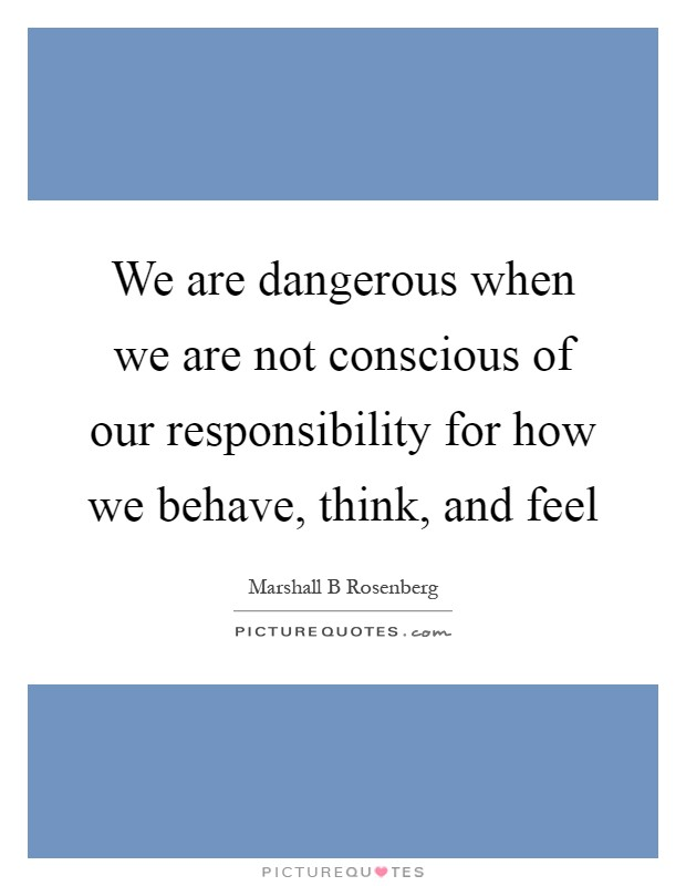 We are dangerous when we are not conscious of our responsibility for how we behave, think, and feel Picture Quote #1
