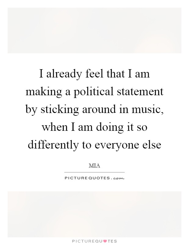 I already feel that I am making a political statement by sticking around in music, when I am doing it so differently to everyone else Picture Quote #1