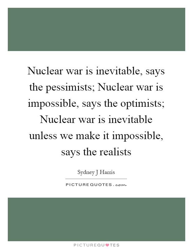 Nuclear war is inevitable, says the pessimists; Nuclear war is impossible, says the optimists; Nuclear war is inevitable unless we make it impossible, says the realists Picture Quote #1