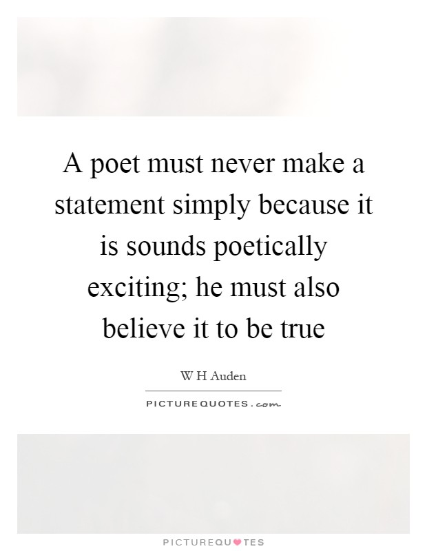 A poet must never make a statement simply because it is sounds poetically exciting; he must also believe it to be true Picture Quote #1