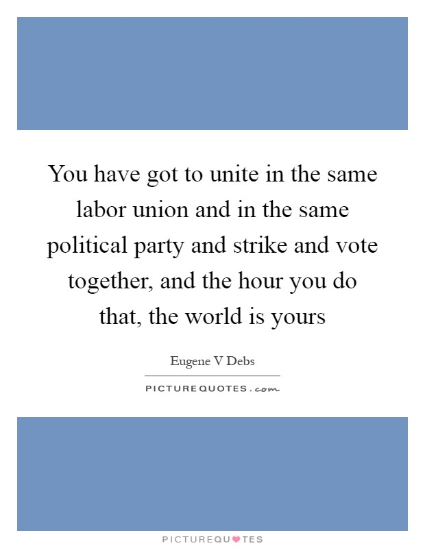 You have got to unite in the same labor union and in the same political party and strike and vote together, and the hour you do that, the world is yours Picture Quote #1