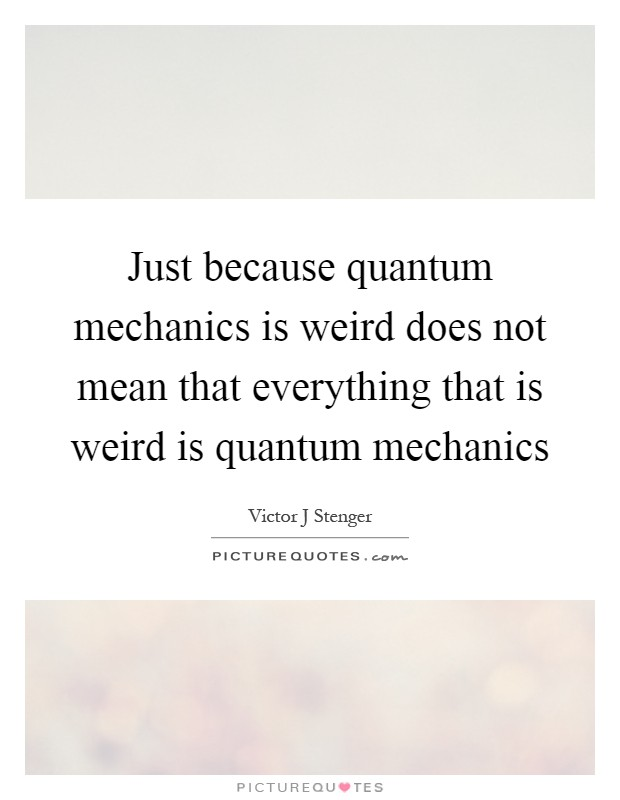 Just because quantum mechanics is weird does not mean that everything that is weird is quantum mechanics Picture Quote #1