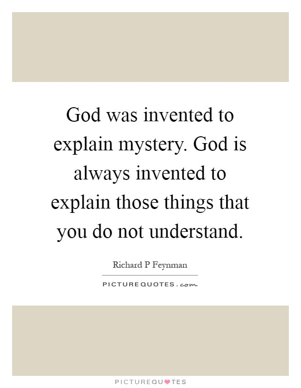 God was invented to explain mystery. God is always invented to explain those things that you do not understand Picture Quote #1