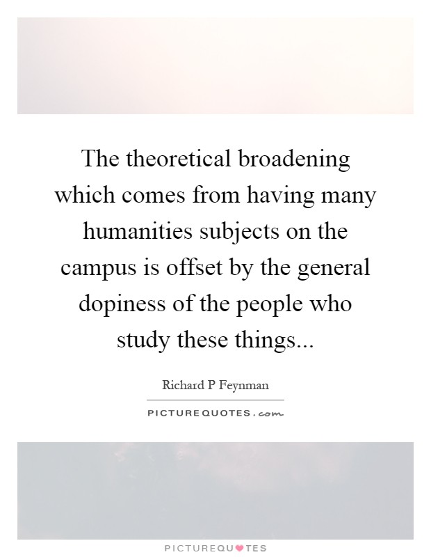 The theoretical broadening which comes from having many humanities subjects on the campus is offset by the general dopiness of the people who study these things Picture Quote #1