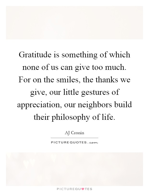 Gratitude is something of which none of us can give too much. For on the smiles, the thanks we give, our little gestures of appreciation, our neighbors build their philosophy of life Picture Quote #1