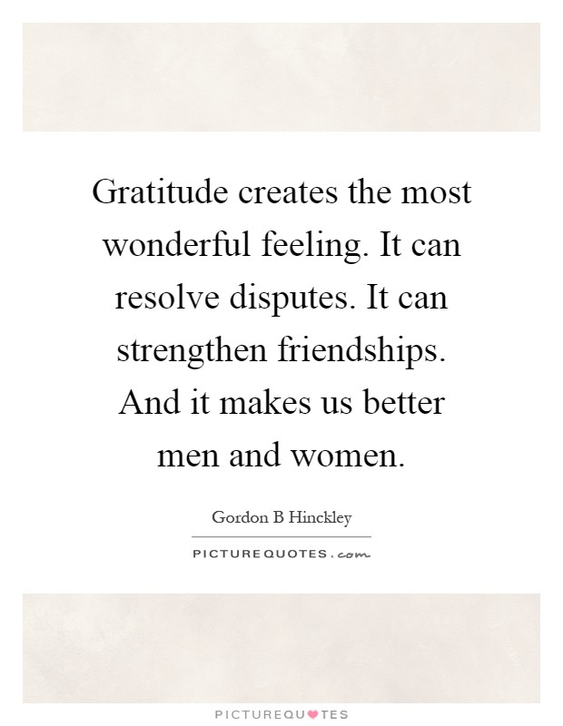 Gratitude creates the most wonderful feeling. It can resolve disputes. It can strengthen friendships. And it makes us better men and women Picture Quote #1