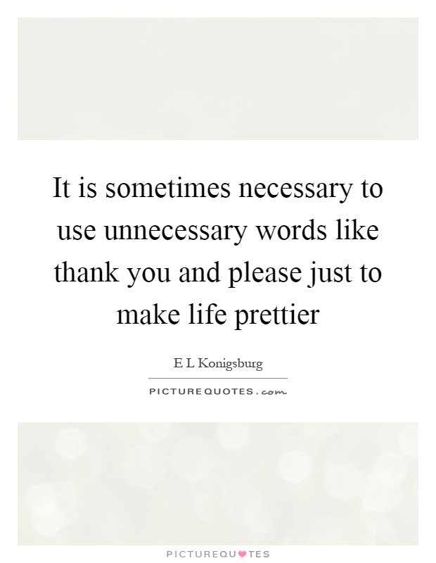 It is sometimes necessary to use unnecessary words like thank you and please just to make life prettier Picture Quote #1