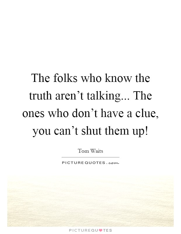 The folks who know the truth aren't talking... The ones who don't have a clue, you can't shut them up! Picture Quote #1