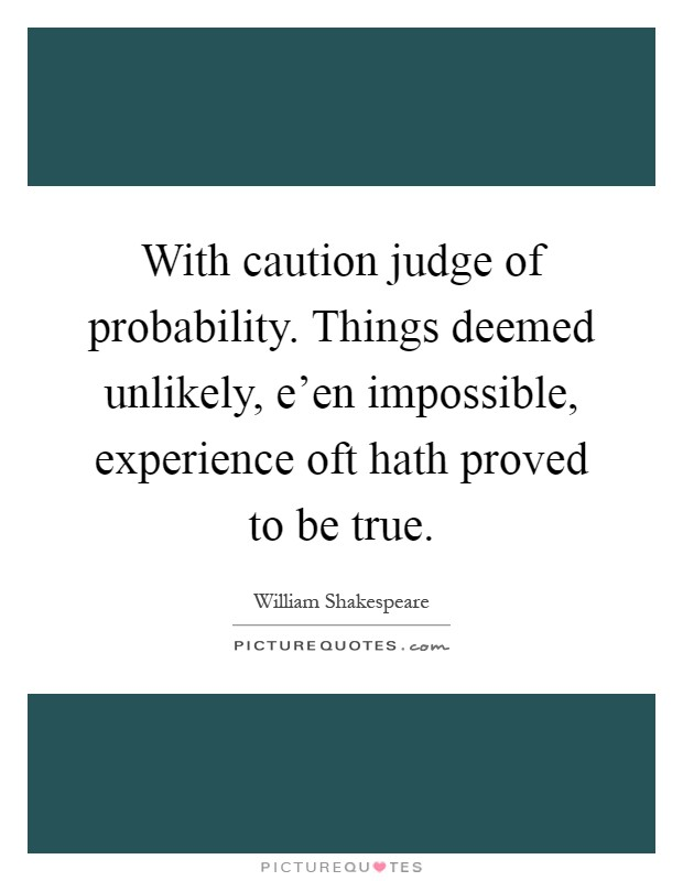 With caution judge of probability. Things deemed unlikely, e'en impossible, experience oft hath proved to be true Picture Quote #1