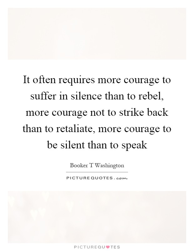 It often requires more courage to suffer in silence than to rebel, more courage not to strike back than to retaliate, more courage to be silent than to speak Picture Quote #1