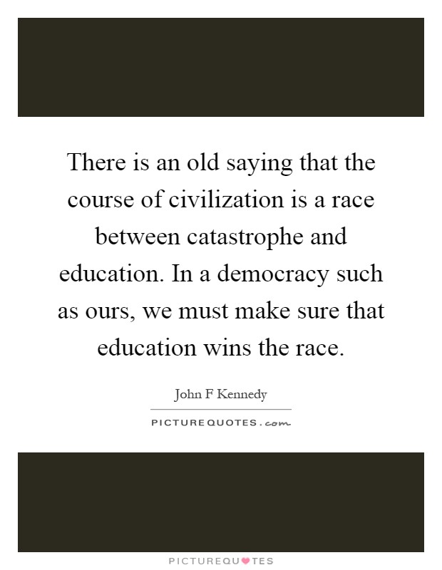 There is an old saying that the course of civilization is a race between catastrophe and education. In a democracy such as ours, we must make sure that education wins the race Picture Quote #1