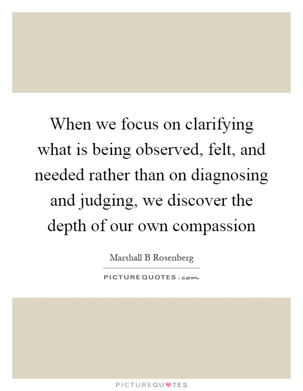 When we focus on clarifying what is being observed, felt, and needed rather than on diagnosing and judging, we discover the depth of our own compassion Picture Quote #1