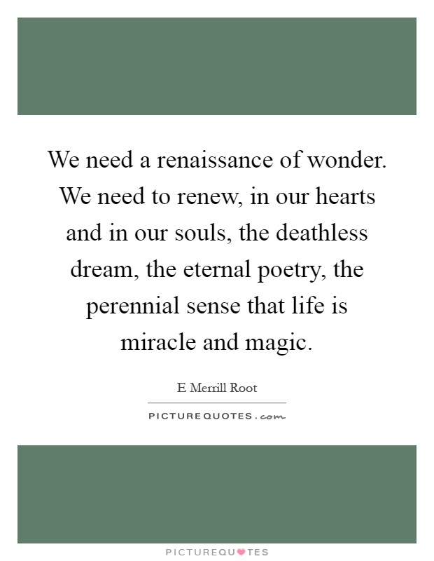 We need a renaissance of wonder. We need to renew, in our hearts and in our souls, the deathless dream, the eternal poetry, the perennial sense that life is miracle and magic Picture Quote #1