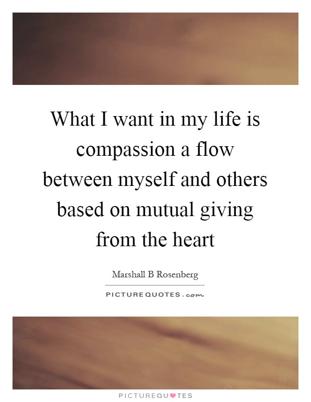 What I want in my life is compassion a flow between myself and others based on mutual giving from the heart Picture Quote #1
