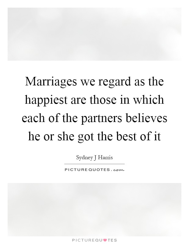 Marriages we regard as the happiest are those in which each of the partners believes he or she got the best of it Picture Quote #1