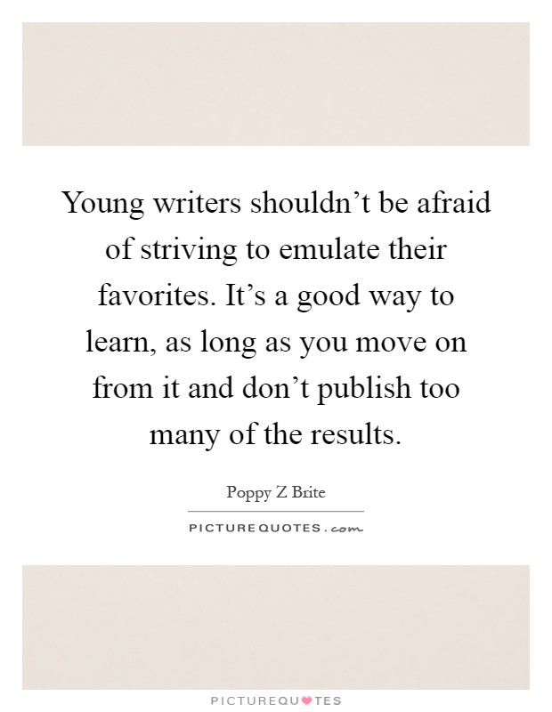 Young writers shouldn't be afraid of striving to emulate their favorites. It's a good way to learn, as long as you move on from it and don't publish too many of the results Picture Quote #1