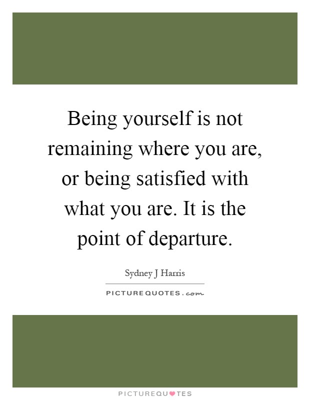 Being yourself is not remaining where you are, or being satisfied with what you are. It is the point of departure Picture Quote #1