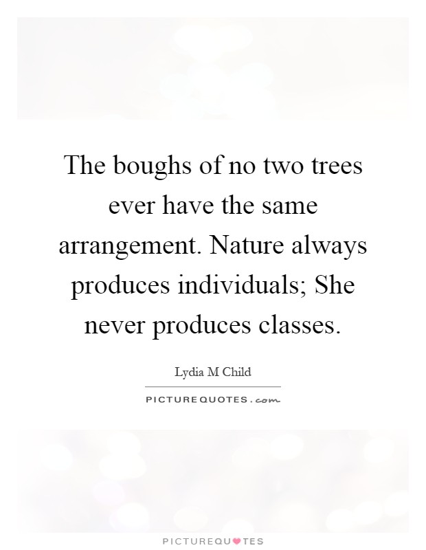 The boughs of no two trees ever have the same arrangement. Nature always produces individuals; She never produces classes Picture Quote #1