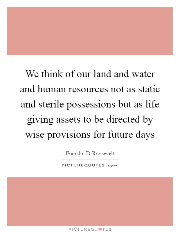 We think of our land and water and human resources not as static and sterile possessions but as life giving assets to be directed by wise provisions for future days Picture Quote #1
