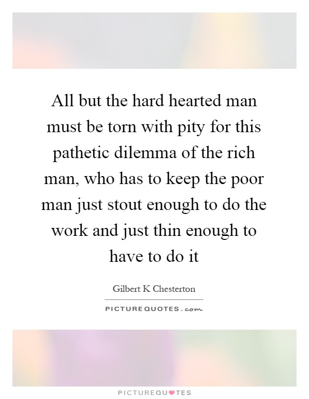 All but the hard hearted man must be torn with pity for this pathetic dilemma of the rich man, who has to keep the poor man just stout enough to do the work and just thin enough to have to do it Picture Quote #1