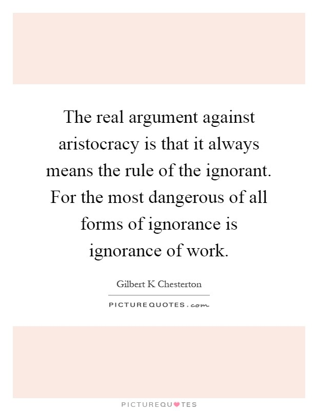 The real argument against aristocracy is that it always means the rule of the ignorant. For the most dangerous of all forms of ignorance is ignorance of work Picture Quote #1