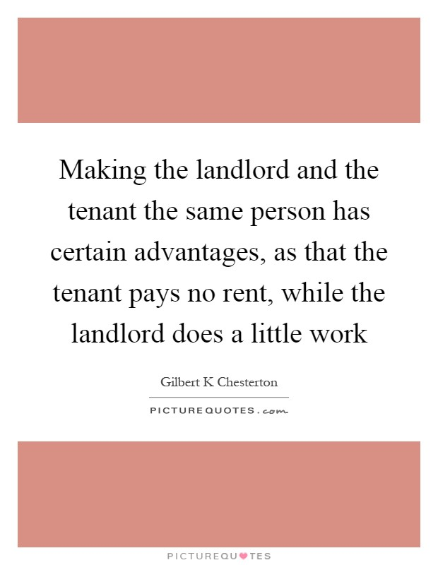 Making the landlord and the tenant the same person has certain advantages, as that the tenant pays no rent, while the landlord does a little work Picture Quote #1