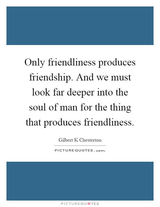 Only friendliness produces friendship. And we must look far deeper into the soul of man for the thing that produces friendliness Picture Quote #1